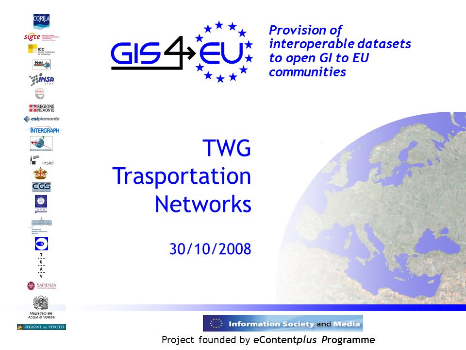 Project founded by eContentplus Programme Magistrato alle Acque di Venezia Provision of interoperable datasets to open GI to EU communities TWG Trasportation Networks 30/10/2008 Magistrato alle Acque di Venezia