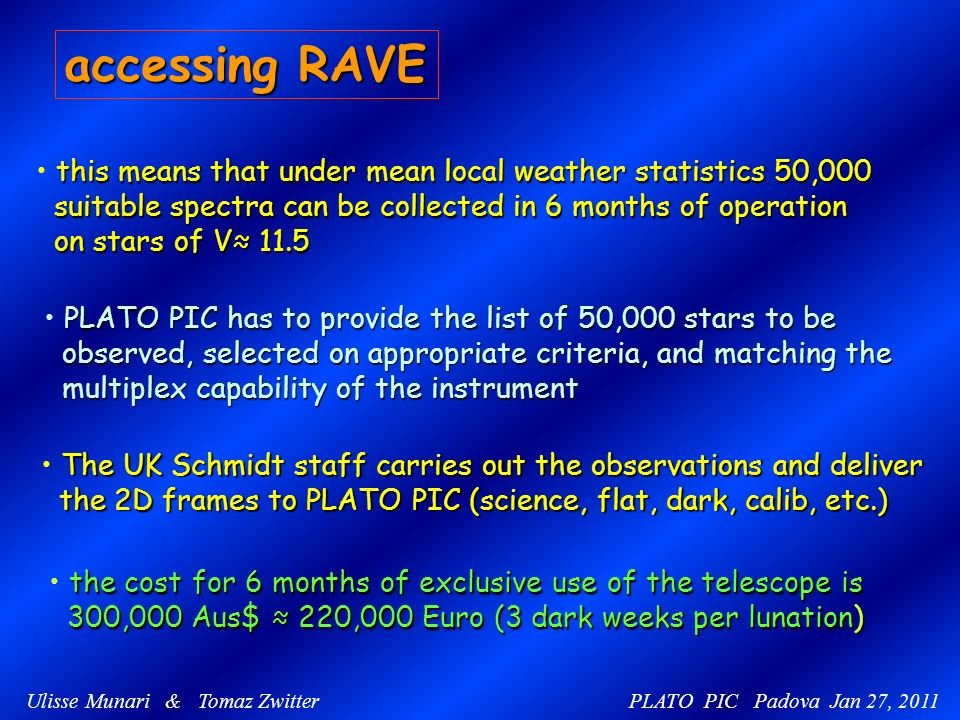 Ulisse Munari & Tomaz Zwitter PLATO PIC Padova Jan 27, 2011 accessing RAVE PLATO PIC has to provide the list of 50,000 stars to be observed, selected on appropriate criteria, and matching the observed, selected on appropriate criteria, and matching the multiplex capability of the instrument multiplex capability of the instrument The UK Schmidt staff carries out the observations and deliver the 2D frames to PLATO PIC (science, flat, dark, calib, etc.) the 2D frames to PLATO PIC (science, flat, dark, calib, etc.) the cost for 6 months of exclusive use of the telescope is 300,000 Aus$ 220,000 Euro (3 dark weeks per lunation) 300,000 Aus$ 220,000 Euro (3 dark weeks per lunation) this means that under mean local weather statistics 50,000 suitable spectra can be collected in 6 months of operation suitable spectra can be collected in 6 months of operation on stars of V 11.5 on stars of V 11.5