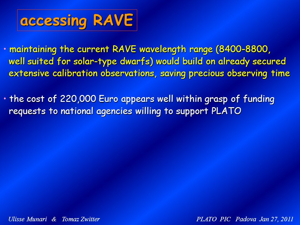 Ulisse Munari & Tomaz Zwitter PLATO PIC Padova Jan 27, 2011 accessing RAVE maintaining the current RAVE wavelength range (8400-8800, well suited for solar-type dwarfs) would build on already secured well suited for solar-type dwarfs) would build on already secured extensive calibration observations, saving precious observing time extensive calibration observations, saving precious observing time the cost of 220,000 Euro appears well within grasp of funding requests to national agencies willing to support PLATO requests to national agencies willing to support PLATO