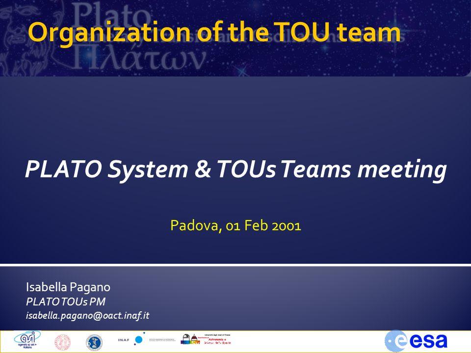 Isabella Pagano PLATO TOUs PM isabella.pagano@oact.inaf.it Padova, 1 Feb 20101System &TOUs Team Meeting Organization of the TOU team PLATO System & TOUs Teams meeting Padova, 01 Feb 2001