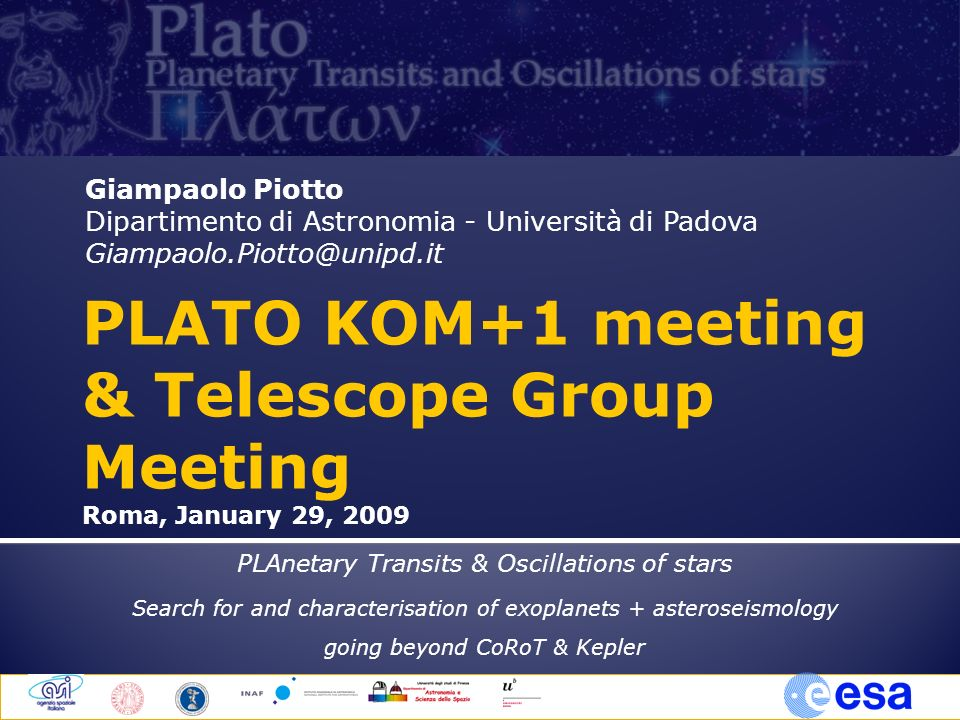 Giampaolo Piotto Dipartimento di Astronomia - Università di Padova Giampaolo.Piotto@unipd.it PLAnetary Transits & Oscillations of stars Search for and characterisation of exoplanets + asteroseismology going beyond CoRoT & Kepler PLATO KOM+1 meeting & Telescope Group Meeting Roma, January 29, 2009