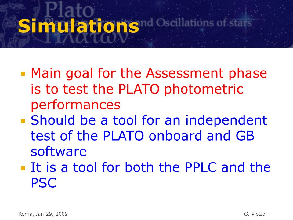 Simulations Main goal for the Assessment phase is to test the PLATO photometric performances Should be a tool for an independent test of the PLATO onboard and GB software It is a tool for both the PPLC and the PSC Roma, Jan 29, 2009G.