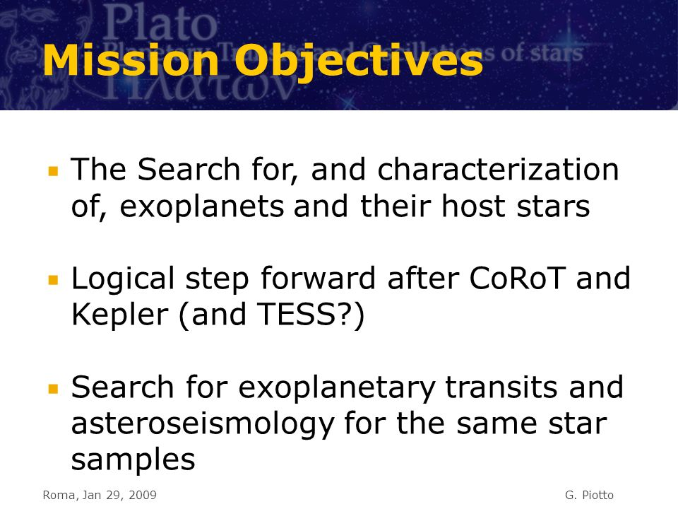 Mission Objectives The Search for, and characterization of, exoplanets and their host stars Logical step forward after CoRoT and Kepler (and TESS?) Search for exoplanetary transits and asteroseismology for the same star samples Roma, Jan 29, 2009G.