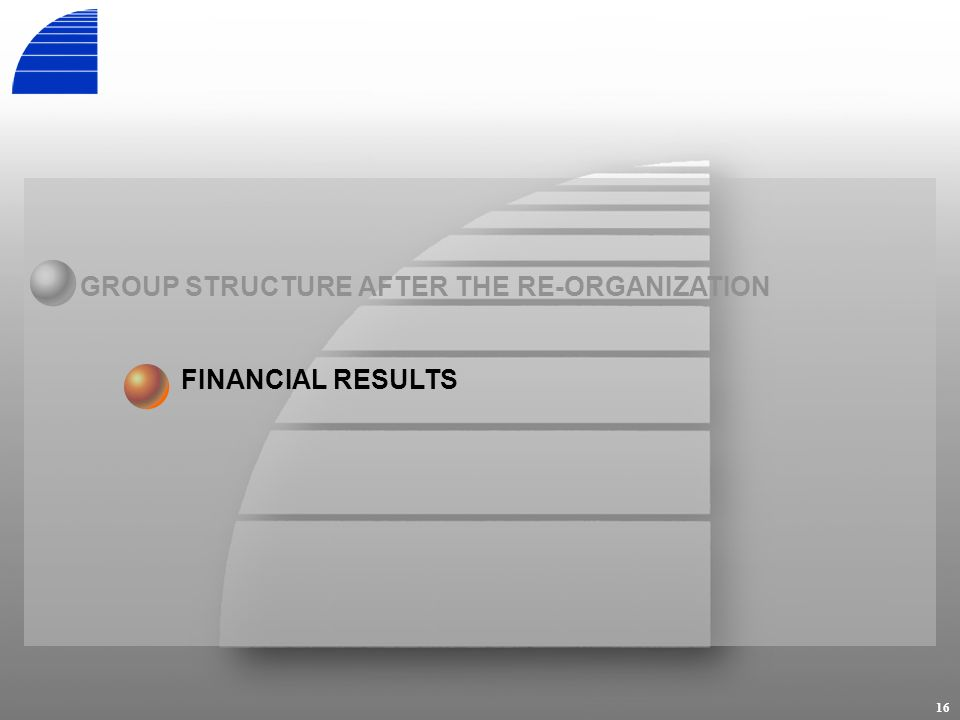 16 FINANCIAL RESULTS GROUP STRUCTURE AFTER THE RE-ORGANIZATION