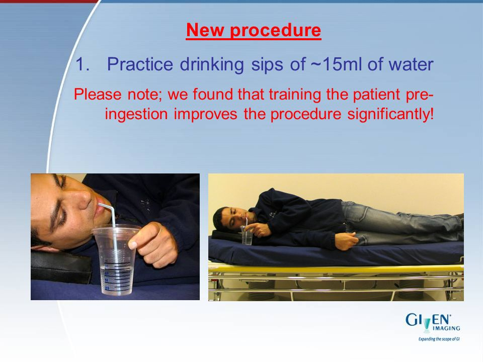 New procedure 1.Practice drinking sips of ~15ml of water Please note; we found that training the patient pre- ingestion improves the procedure signifi