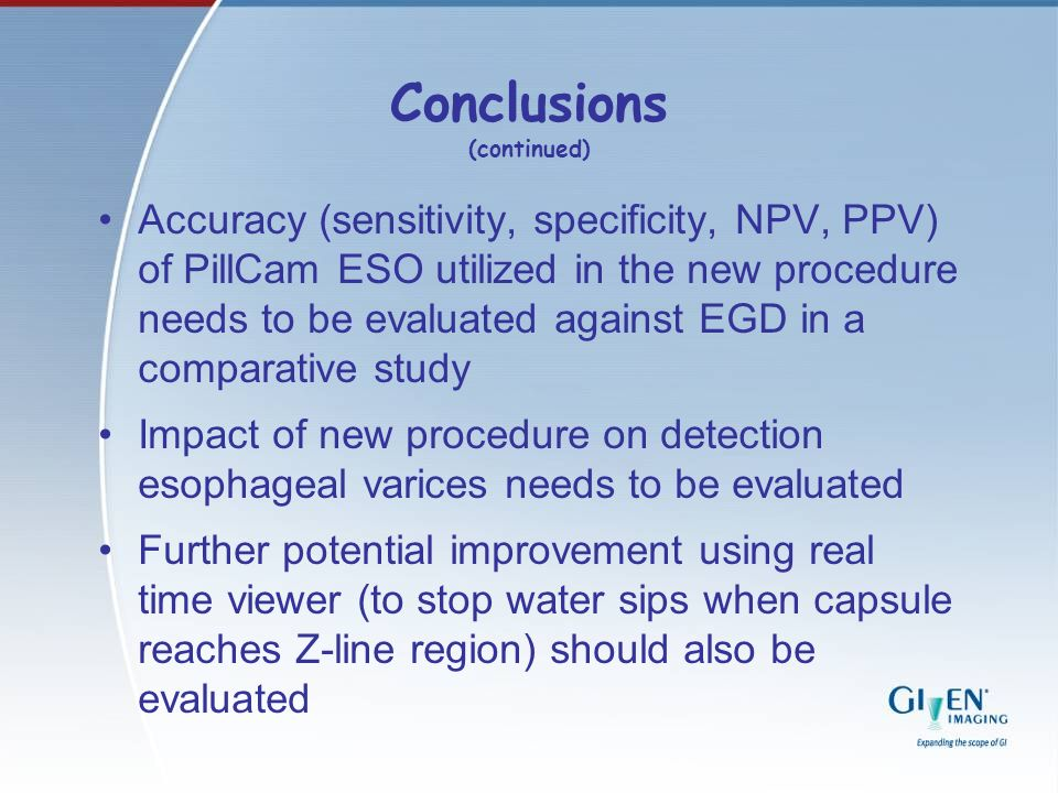 Conclusions (continued) Accuracy (sensitivity, specificity, NPV, PPV) of PillCam ESO utilized in the new procedure needs to be evaluated against EGD i