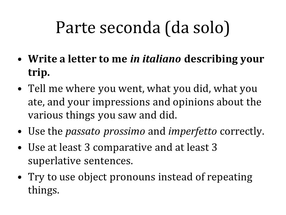 Parte seconda (da solo) Write a letter to me in italiano describing your trip.