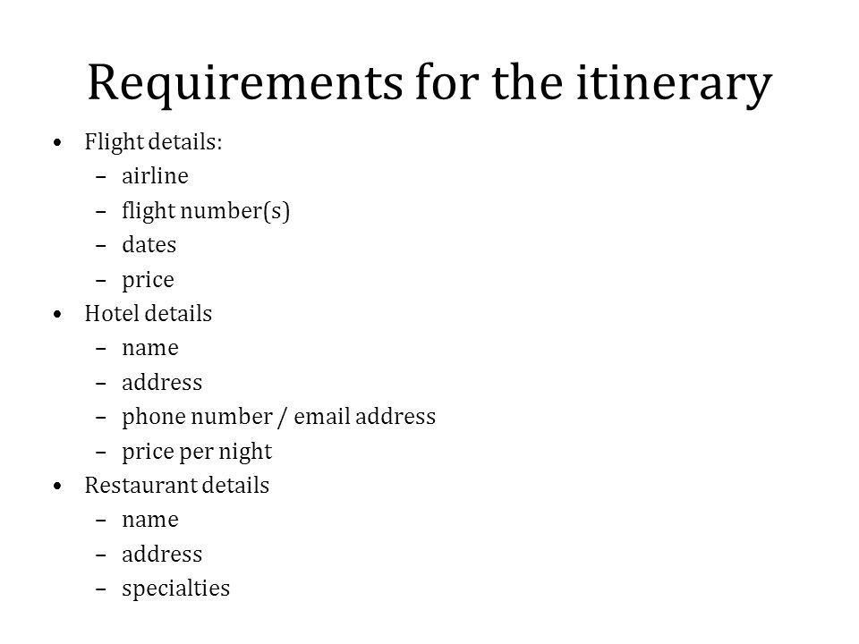 Requirements for the itinerary Flight details: –airline –flight number(s) –dates –price Hotel details –name –address –phone number / email address –price per night Restaurant details –name –address –specialties