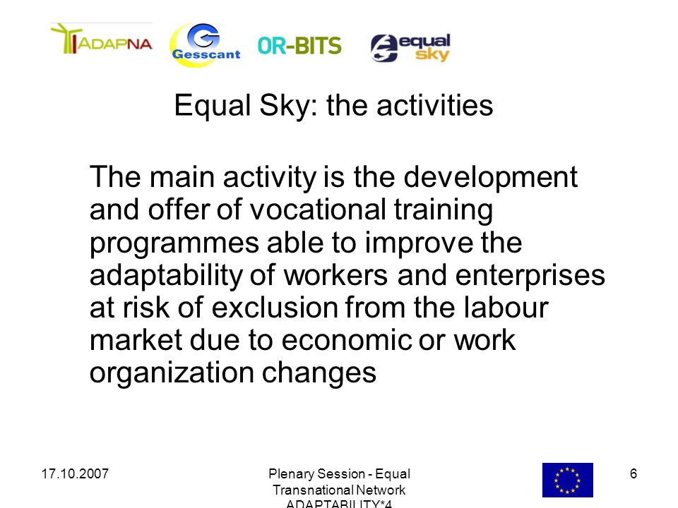 17.10.2007Plenary Session - Equal Transnational Network ADAPTABILITY*4 6 The main activity is the development and offer of vocational training program