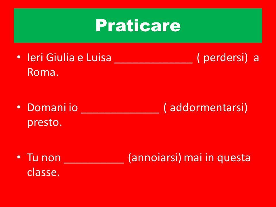 Praticare Ieri Giulia e Luisa _____________ ( perdersi) a Roma. Domani io _____________ ( addormentarsi) presto. Tu non __________ (annoiarsi) mai in