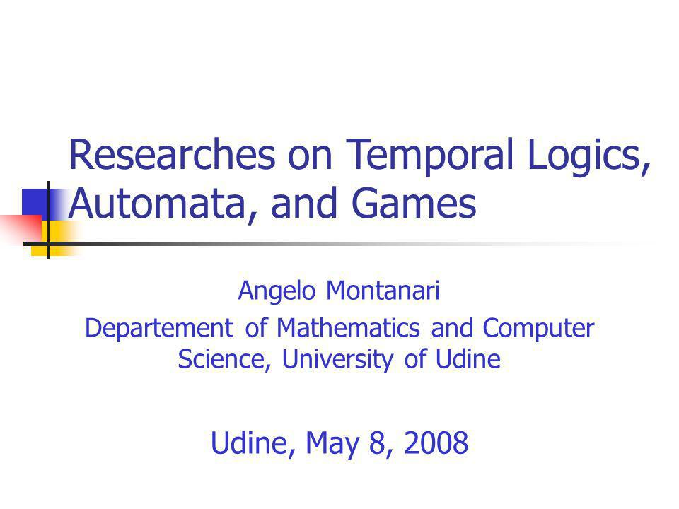 Researches on Temporal Logics, Automata, and Games Angelo Montanari Departement of Mathematics and Computer Science, University of Udine Udine, May 8, 2008