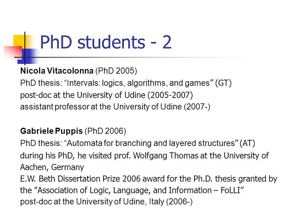 PhD students - 2 Nicola Vitacolonna (PhD 2005) PhD thesis: Intervals: logics, algorithms, and games (GT) post-doc at the University of Udine (2005-2007) assistant professor at the University of Udine (2007-) Gabriele Puppis (PhD 2006) PhD thesis: Automata for branching and layered structures (AT) during his PhD, he visited prof.