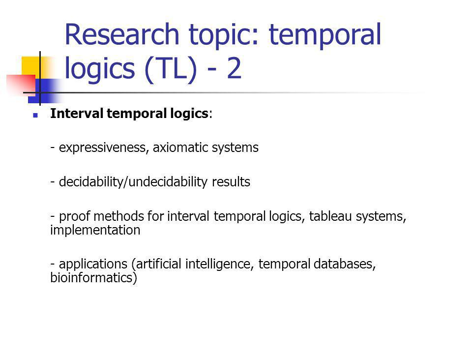 Research topic: temporal logics (TL) - 2 Interval temporal logics: - expressiveness, axiomatic systems - decidability/undecidability results - proof methods for interval temporal logics, tableau systems, implementation - applications (artificial intelligence, temporal databases, bioinformatics)