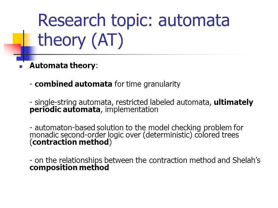 Research topic: automata theory (AT) Automata theory: - combined automata for time granularity - single-string automata, restricted labeled automata, ultimately periodic automata, implementation - automaton-based solution to the model checking problem for monadic second-order logic over (deterministic) colored trees (contraction method) - on the relationships between the contraction method and Shelahs composition method