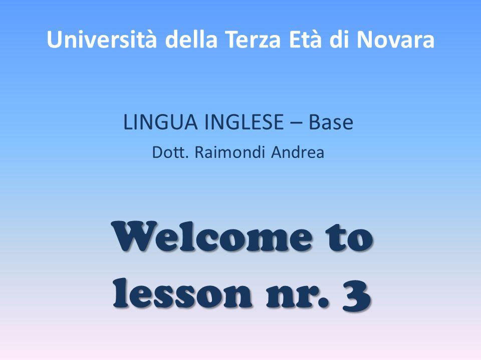 Università della Terza Età di Novara LINGUA INGLESE – Base Dott. Raimondi Andrea Welcome to lesson nr. 3