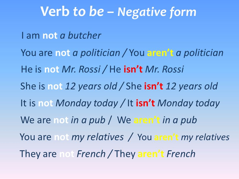 Verb to be – Negative form I am not a butcher You are not a politician / You arent a politician He is not Mr. Rossi / He isnt Mr. Rossi She is not 12