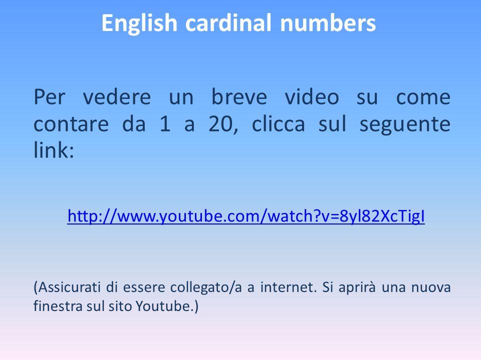 English cardinal numbers Per vedere un breve video su come contare da 1 a 20, clicca sul seguente link: http://www.youtube.com/watch?v=8yl82XcTigI (As