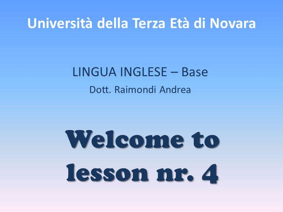 Università della Terza Età di Novara LINGUA INGLESE – Base Dott. Raimondi Andrea Welcome to lesson nr. 4