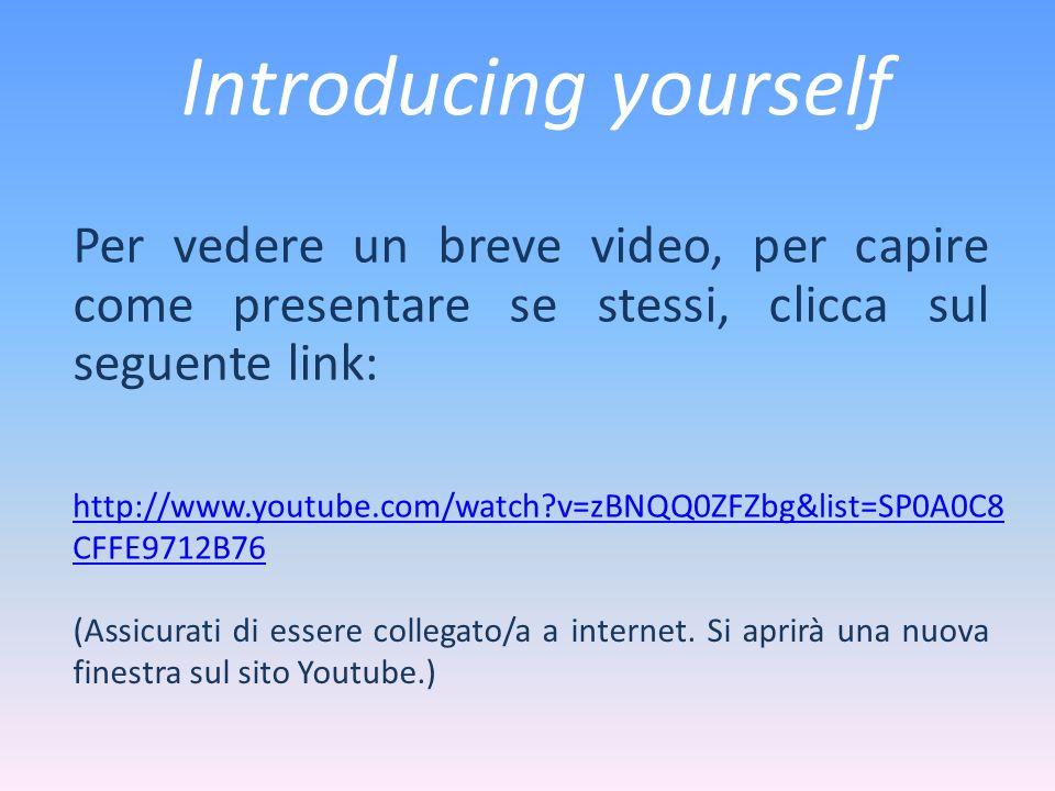 Introducing yourself Per vedere un breve video, per capire come presentare se stessi, clicca sul seguente link: http://www.youtube.com/watch?v=zBNQQ0ZFZbg&list=SP0A0C8 CFFE9712B76 (Assicurati di essere collegato/a a internet.