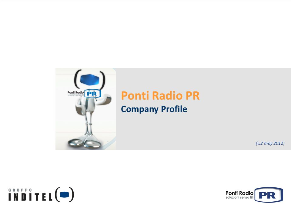 May 2012 Ponti Radio PR – Company Profile Contents Who we are: Ponti Radio PR is a Gruppo Inditel Company Our Organisation: Headquarter and O&M Branch Offices What we do: System Integration and Maintenance Our strnghts: flexibility, expertise and professionalism Our key Partners Our key Customers