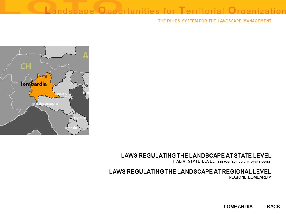 LOMBARDIA THE RULES SYSTEM FOR THE LANDSCAPE MANAGEMENT LAWS REGULATING THE LANDSCAPE AT STATE LEVEL ITALIA, STATE LEVEL ITALIA, STATE LEVEL (SEE POLITECNICO DI MILANO STUDIES) LAWS REGULATING THE LANDSCAPE AT REGIONAL LEVEL REGIONE LOMBARDIA BACK