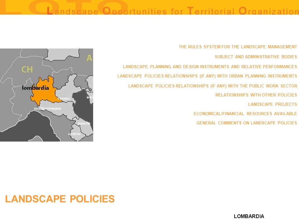 LOMBARDIA THE RULES SYSTEM FOR THE LANDSCAPE MANAGEMENT SUBJECT AND ADMINISTRATIVE BODIES LANDSCAPE PLANNING AND DESIGN INSTRUMENTS AND RELATIVE PERFORMANCES LANDSCAPE POLICIES RELATIONSHIPS (IF ANY) WITH URBAN PLANNING INSTRUMENTS LANDSCAPE POLICIES RELATIONSHIPS (IF ANY) WITH THE PUBLIC WORK SECTOR RELATIONSHIPS WITH OTHER POLICIES LANDSCAPE PROJECTS ECONOMICAL/FINANCIAL RESOURCES AVAILABLE GENERAL COMMENTS ON LANDSCAPE POLICIES LANDSCAPE POLICIES
