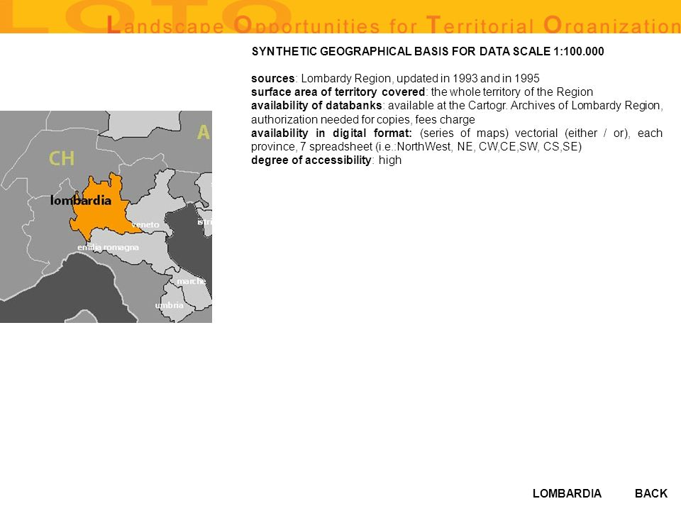 LOMBARDIA SYNTHETIC GEOGRAPHICAL BASIS FOR DATA SCALE 1:100.000 sources: Lombardy Region, updated in 1993 and in 1995 surface area of territory covered: the whole territory of the Region availability of databanks: available at the Cartogr.