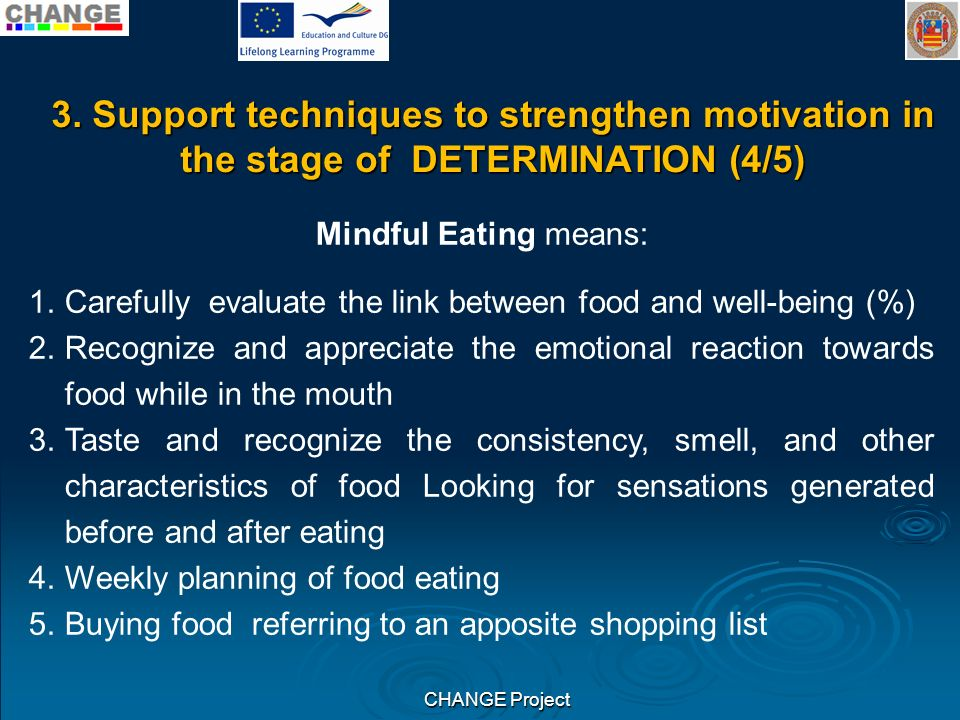 CHANGE Project Mindful Eating means: 1.Carefully evaluate the link between food and well-being (%) 2.Recognize and appreciate the emotional reaction towards food while in the mouth 3.Taste and recognize the consistency, smell, and other characteristics of food Looking for sensations generated before and after eating 4.Weekly planning of food eating 5.Buying food referring to an apposite shopping list 3.