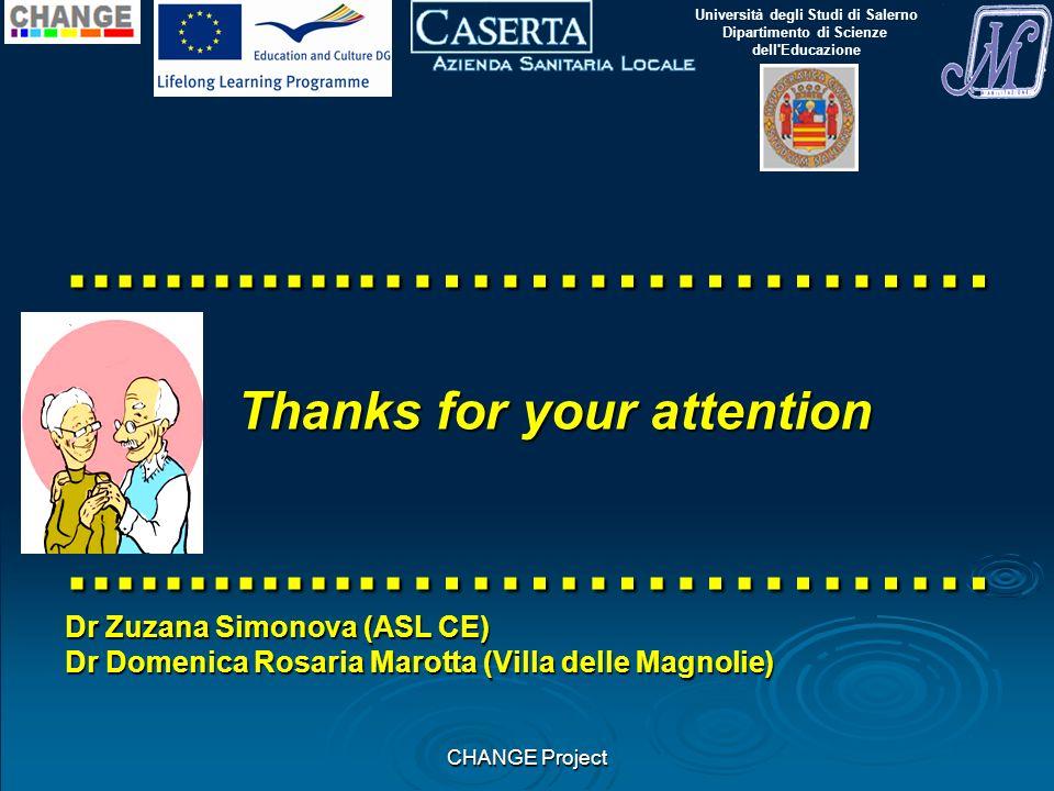 CHANGE Project.............………………… Thanks for your attention.............………………… Dr Zuzana Simonova (ASL CE) Dr Domenica Rosaria Marotta (Villa delle Magnolie) Università degli Studi di Salerno Dipartimento di Scienze dell Educazione