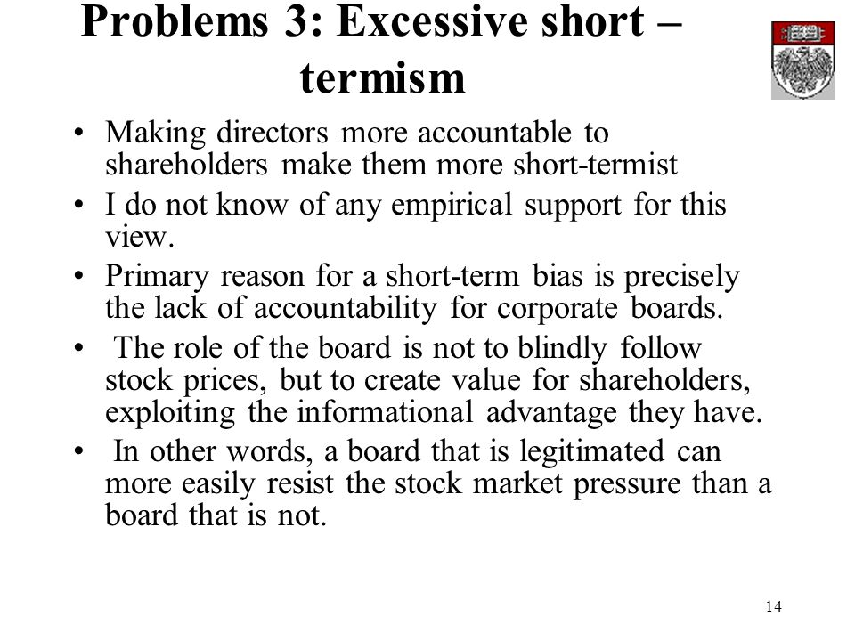 14 Problems 3: Excessive short – termism Making directors more accountable to shareholders make them more short-termist I do not know of any empirical
