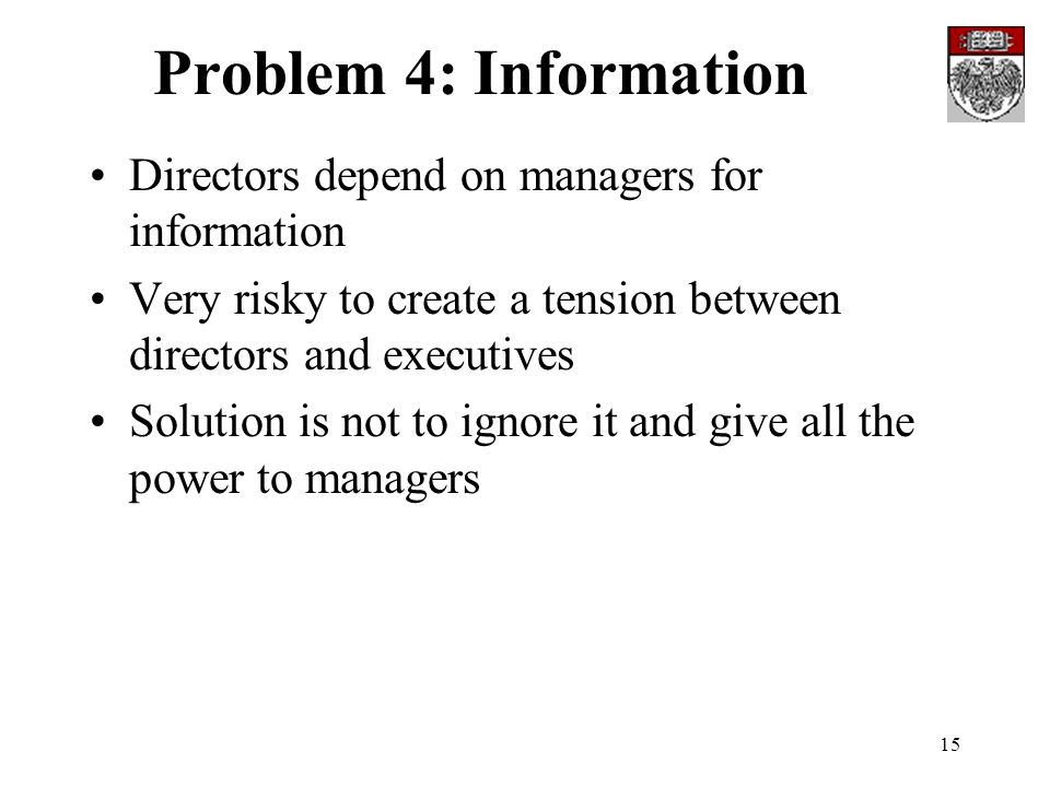 15 Problem 4: Information Directors depend on managers for information Very risky to create a tension between directors and executives Solution is not