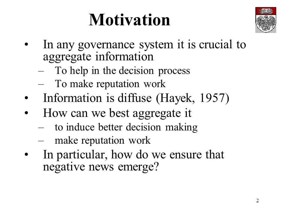 2 Motivation In any governance system it is crucial to aggregate information –To help in the decision process –To make reputation work Information is diffuse (Hayek, 1957) How can we best aggregate it –to induce better decision making –make reputation work In particular, how do we ensure that negative news emerge?