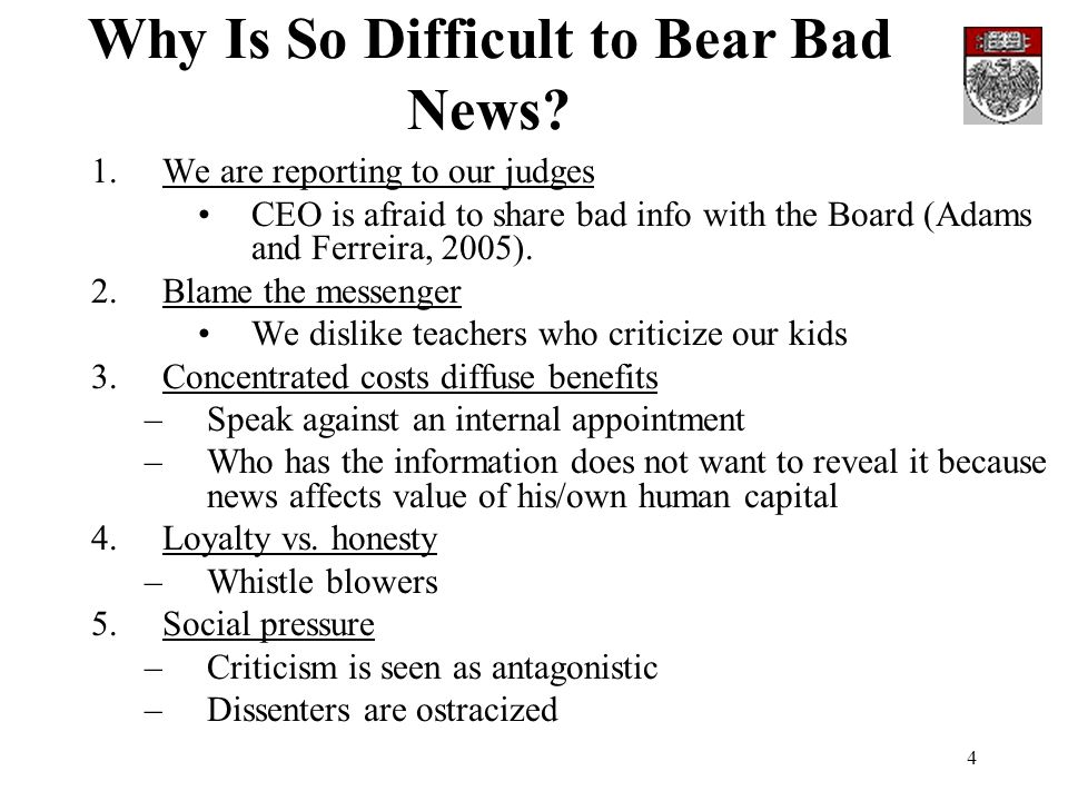 4 Why Is So Difficult to Bear Bad News? 1.We are reporting to our judges CEO is afraid to share bad info with the Board (Adams and Ferreira, 2005). 2.
