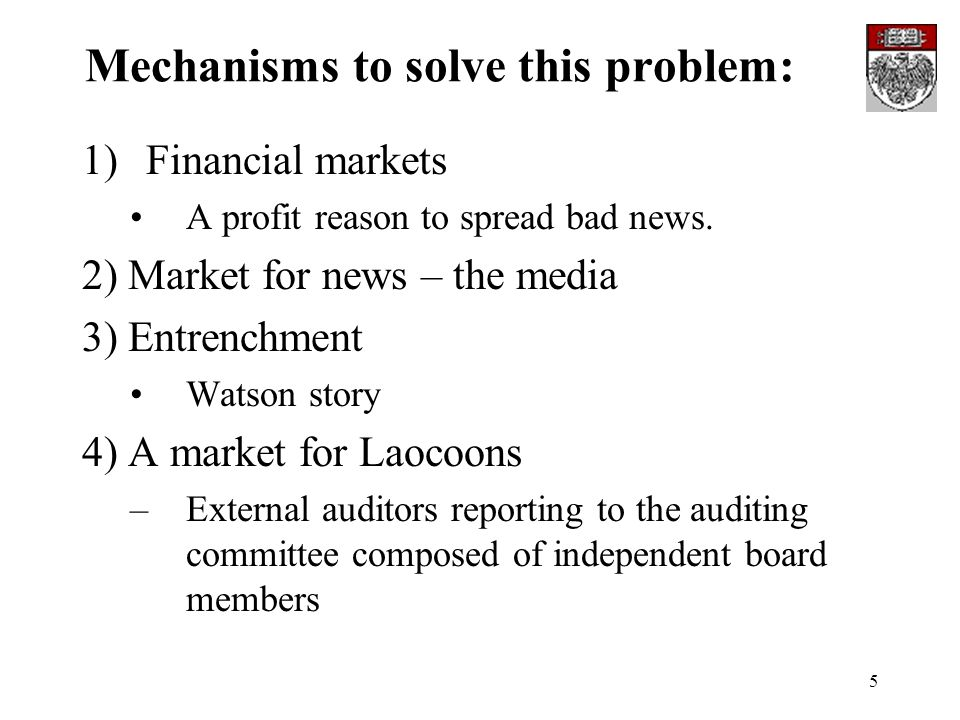 5 Mechanisms to solve this problem: 1)Financial markets A profit reason to spread bad news. 2) Market for news – the media 3) Entrenchment Watson stor
