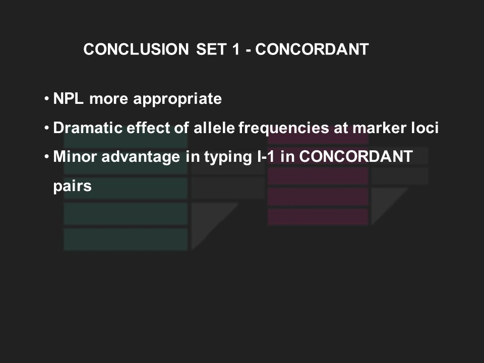 CONCLUSION SET 1 - CONCORDANT NPL more appropriate Dramatic effect of allele frequencies at marker loci Minor advantage in typing I-1 in CONCORDANT pa