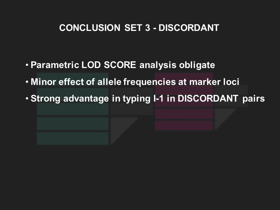 CONCLUSION SET 3 - DISCORDANT Parametric LOD SCORE analysis obligate Minor effect of allele frequencies at marker loci Strong advantage in typing I-1