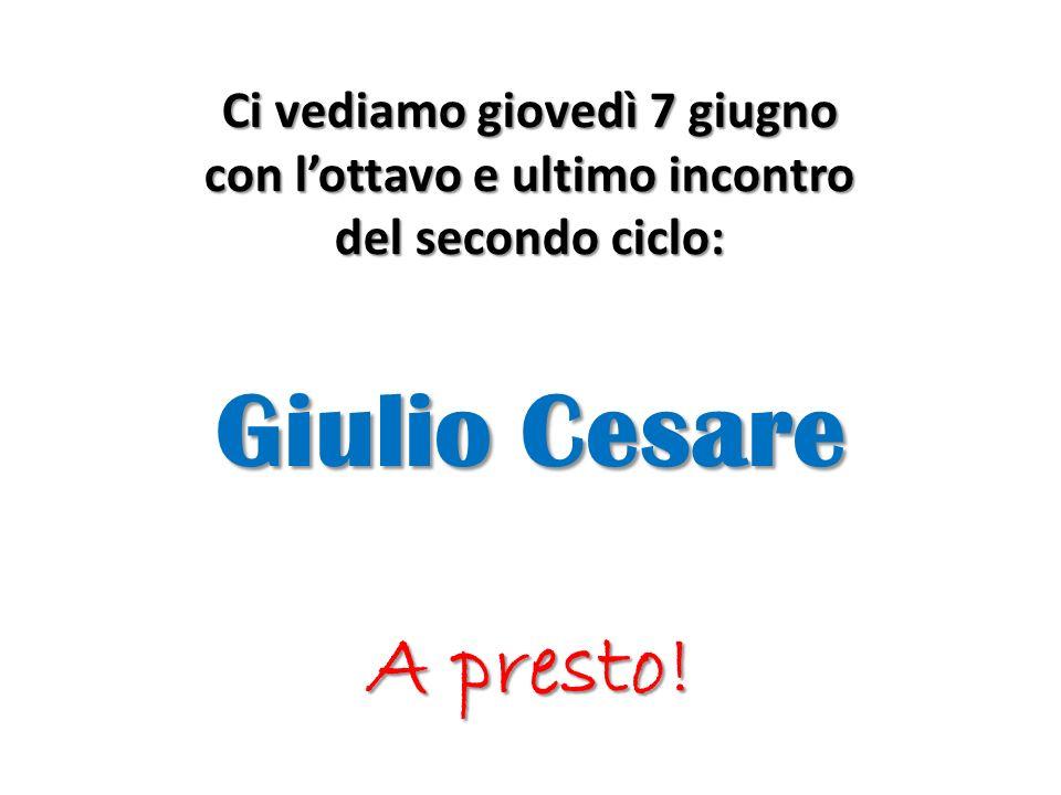 Ci vediamo giovedì 7 giugno con lottavo e ultimo incontro del secondo ciclo: Giulio Cesare A presto!