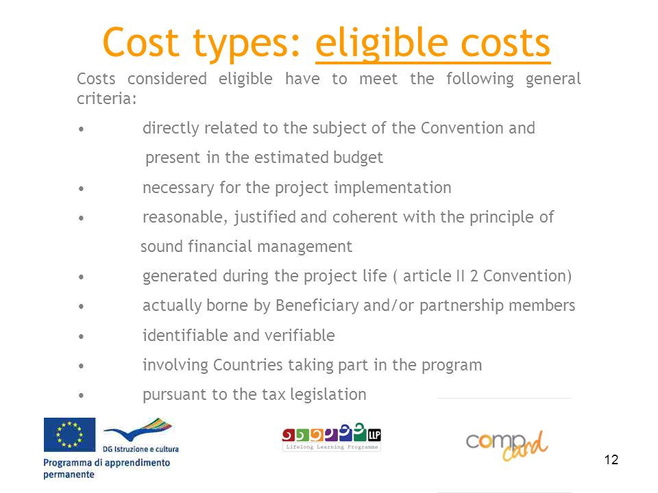 12 Cost types: eligible costs Costs considered eligible have to meet the following general criteria: directly related to the subject of the Convention and present in the estimated budget necessary for the project implementation reasonable, justified and coherent with the principle of sound financial management generated during the project life ( article II 2 Convention) actually borne by Beneficiary and/or partnership members identifiable and verifiable involving Countries taking part in the program pursuant to the tax legislation