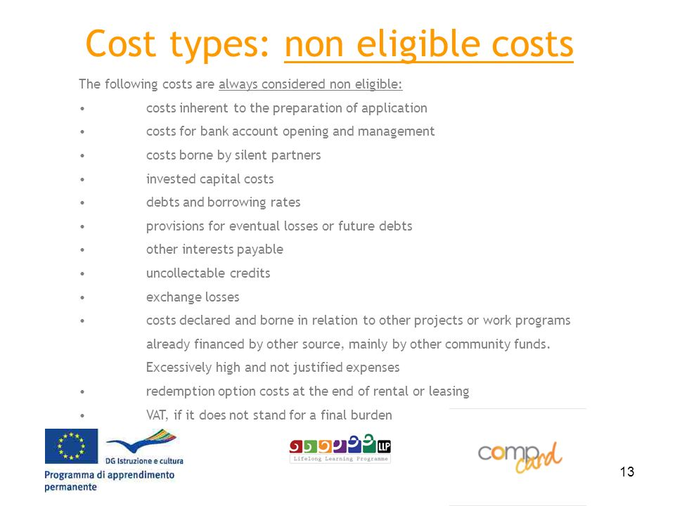 13 Cost types: non eligible costs The following costs are always considered non eligible: costs inherent to the preparation of application costs for bank account opening and management costs borne by silent partners invested capital costs debts and borrowing rates provisions for eventual losses or future debts other interests payable uncollectable credits exchange losses costs declared and borne in relation to other projects or work programs already financed by other source, mainly by other community funds.