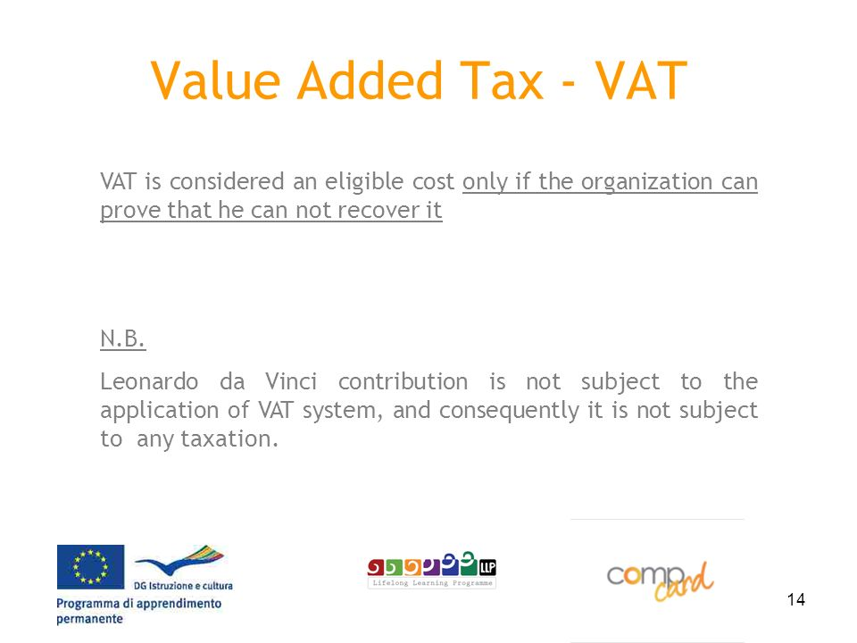 14 Value Added Tax - VAT VAT is considered an eligible cost only if the organization can prove that he can not recover it N.B. Leonardo da Vinci contr