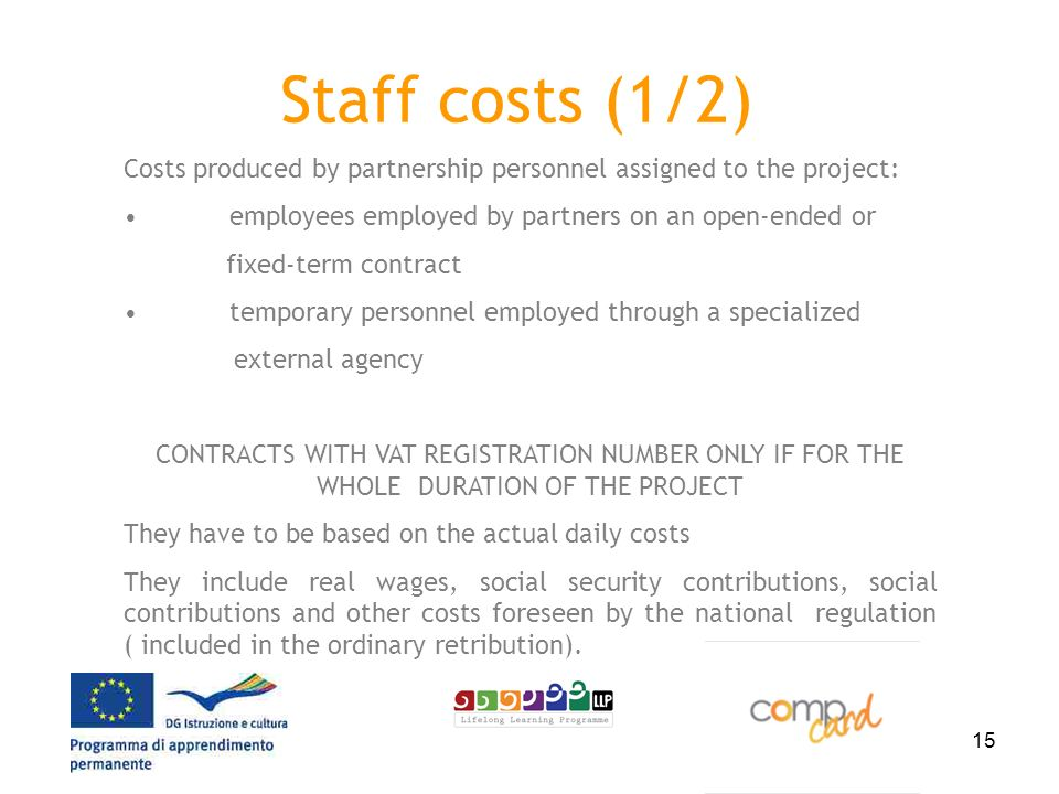 15 Staff costs (1/2) Costs produced by partnership personnel assigned to the project: employees employed by partners on an open-ended or fixed-term contract temporary personnel employed through a specialized external agency CONTRACTS WITH VAT REGISTRATION NUMBER ONLY IF FOR THE WHOLE DURATION OF THE PROJECT They have to be based on the actual daily costs They include real wages, social security contributions, social contributions and other costs foreseen by the national regulation ( included in the ordinary retribution).