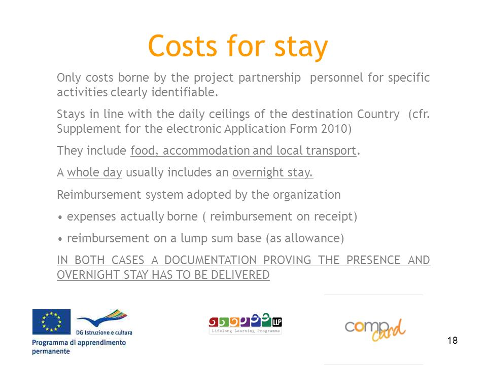 18 Costs for stay Only costs borne by the project partnership personnel for specific activities clearly identifiable. Stays in line with the daily cei