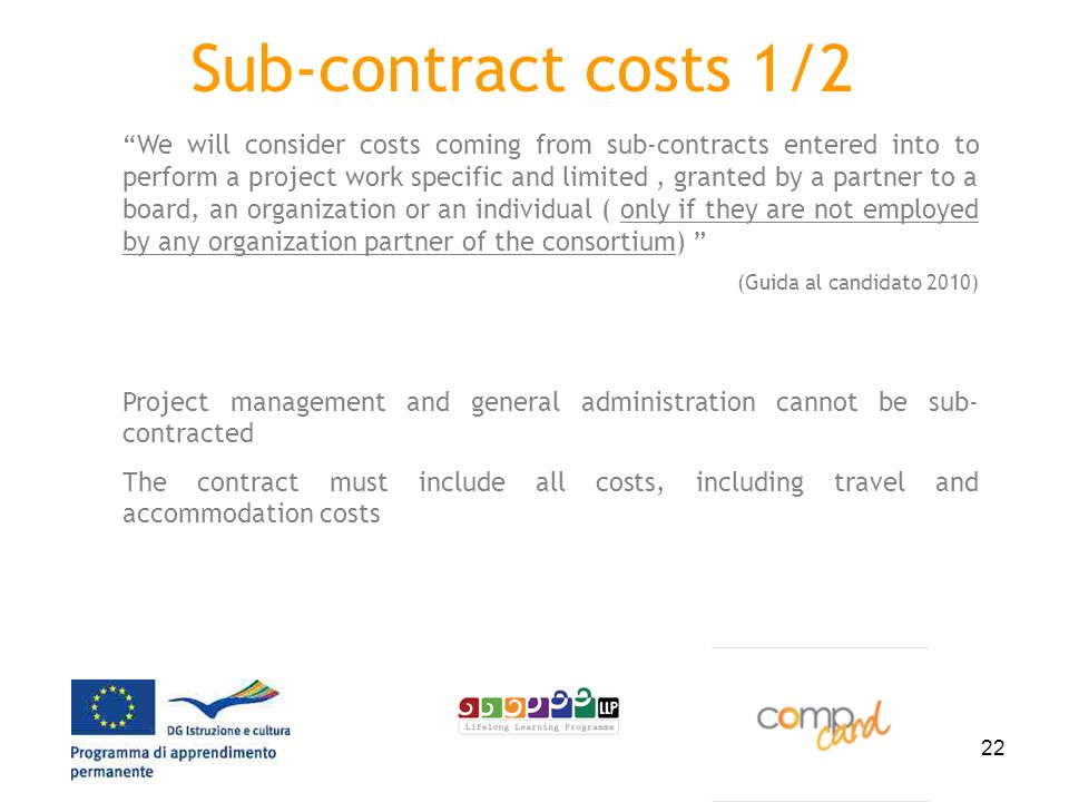 22 Sub-contract costs 1/2 We will consider costs coming from sub-contracts entered into to perform a project work specific and limited, granted by a partner to a board, an organization or an individual ( only if they are not employed by any organization partner of the consortium) (Guida al candidato 2010) Project management and general administration cannot be sub- contracted The contract must include all costs, including travel and accommodation costs