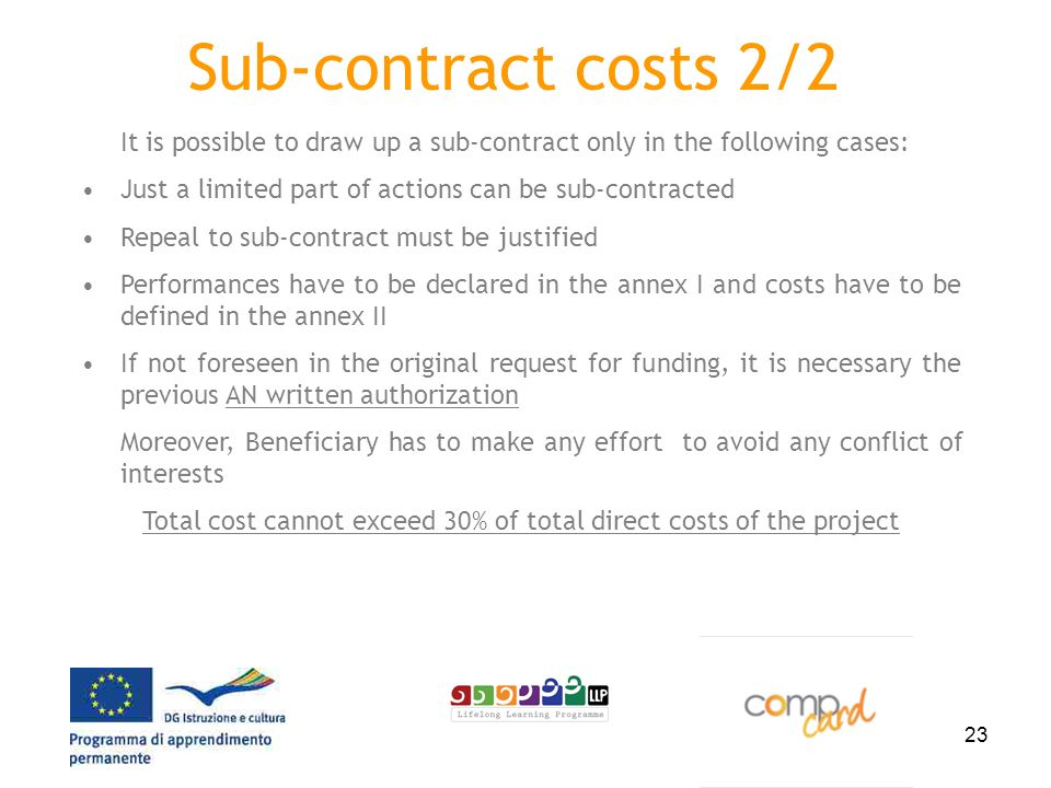 23 Sub-contract costs 2/2 It is possible to draw up a sub-contract only in the following cases: Just a limited part of actions can be sub-contracted Repeal to sub-contract must be justified Performances have to be declared in the annex I and costs have to be defined in the annex II If not foreseen in the original request for funding, it is necessary the previous AN written authorization Moreover, Beneficiary has to make any effort to avoid any conflict of interests Total cost cannot exceed 30% of total direct costs of the project