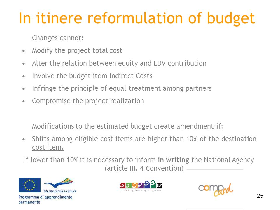 25 In itinere reformulation of budget Changes cannot: Modify the project total cost Alter the relation between equity and LDV contribution Involve the budget item Indirect Costs Infringe the principle of equal treatment among partners Compromise the project realization Modifications to the estimated budget create amendment if: Shifts among eligible cost items are higher than 10% of the destination cost item.