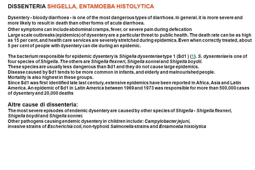 DISSENTERIA SHIGELLA, ENTAMOEBA HISTOLYTICA Dysentery - bloody diarrhoea - is one of the most dangerous types of diarrhoea. In general. it is more sev