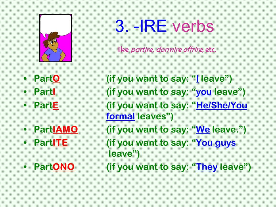 3. -IRE verbs like partire, dormire offrire, etc. PartO (if you want to say: I leave) PartI (if you want to say: you leave) PartE(if you want to say: