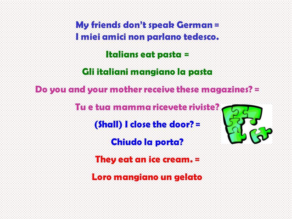 My friends dont speak German = I miei amici non parlano tedesco. Italians eat pasta = Gli italiani mangiano la pasta Do you and your mother receive th