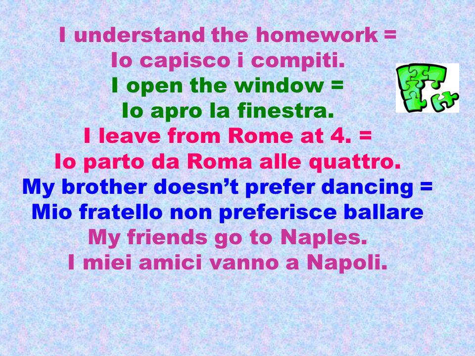 I understand the homework = Io capisco i compiti. I open the window = Io apro la finestra. I leave from Rome at 4. = Io parto da Roma alle quattro. My