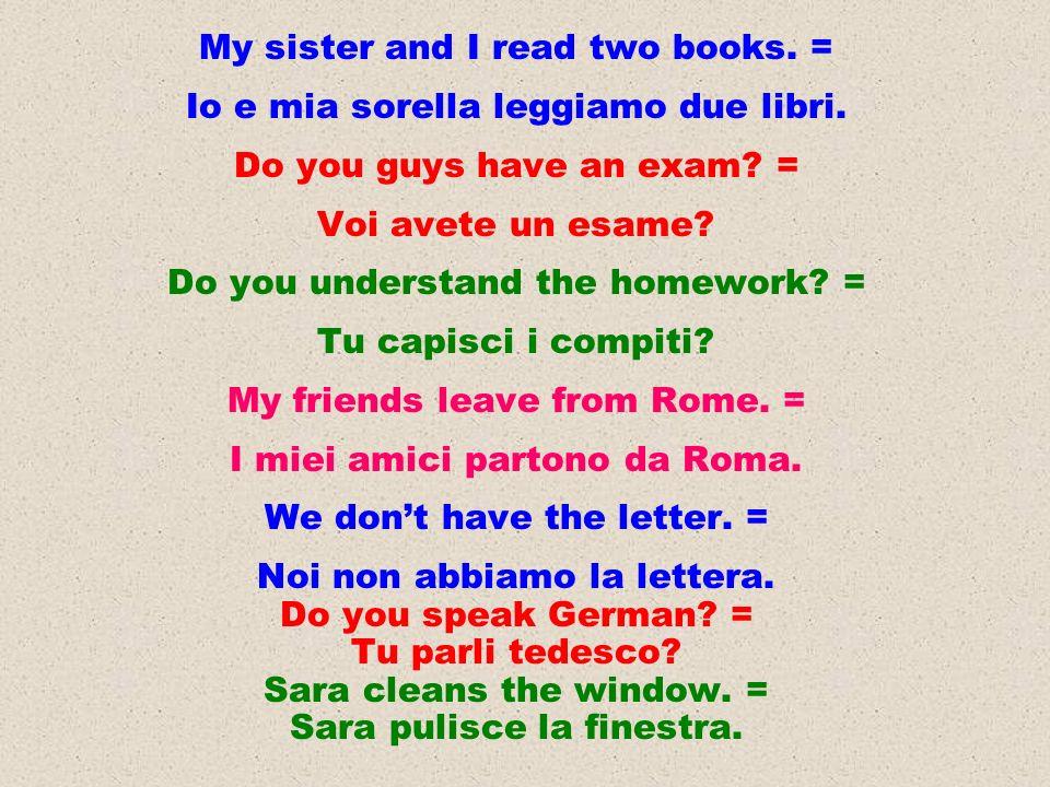 My sister and I read two books. = Io e mia sorella leggiamo due libri. Do you guys have an exam? = Voi avete un esame? Do you understand the homework?